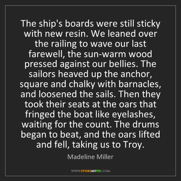 Madeline Miller: The ship's boards were still sticky with new resin. We...