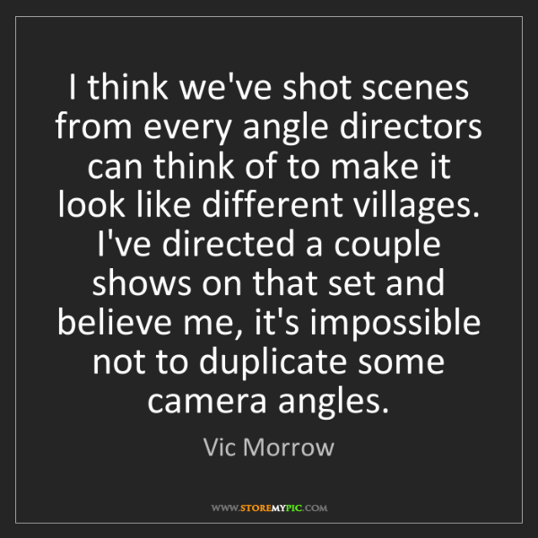 Vic Morrow: I think we've shot scenes from every angle directors...