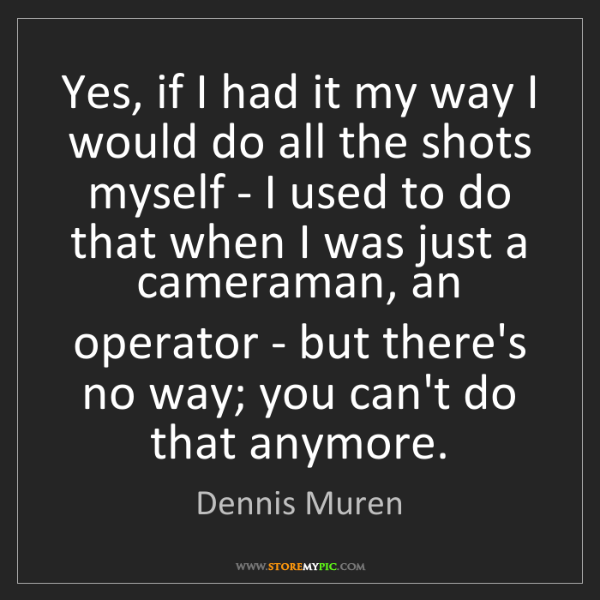 Dennis Muren: Yes, if I had it my way I would do all the shots myself...