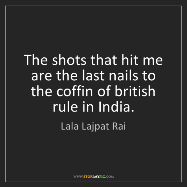 Lala Lajpat Rai: The shots that hit me are the last nails to the coffin...