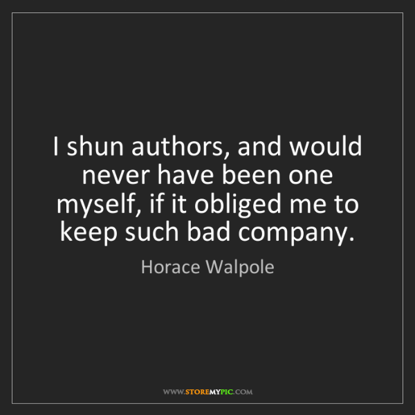 Horace Walpole: I shun authors, and would never have been one myself,...