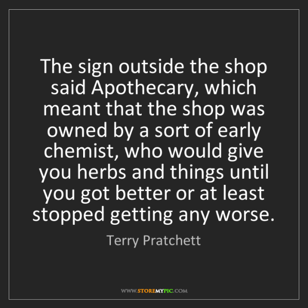 Terry Pratchett: The sign outside the shop said Apothecary, which meant...