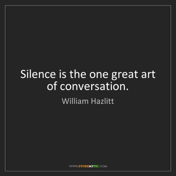 William Hazlitt: Silence is the one great art of conversation.