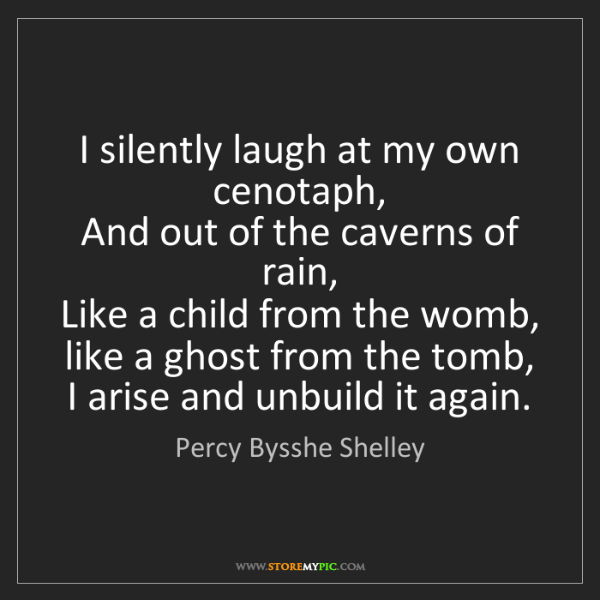 Percy Bysshe Shelley: I silently laugh at my own cenotaph,  And out of the...