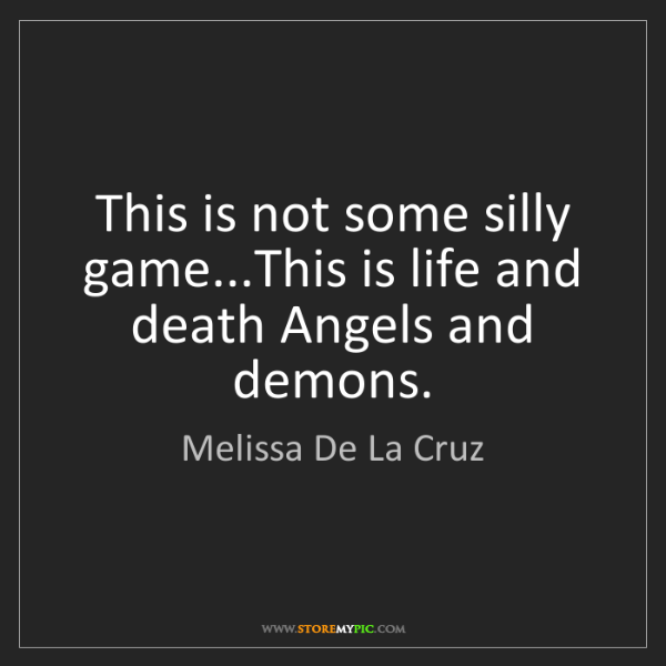 Melissa De La Cruz: This is not some silly game...This is life and death...
