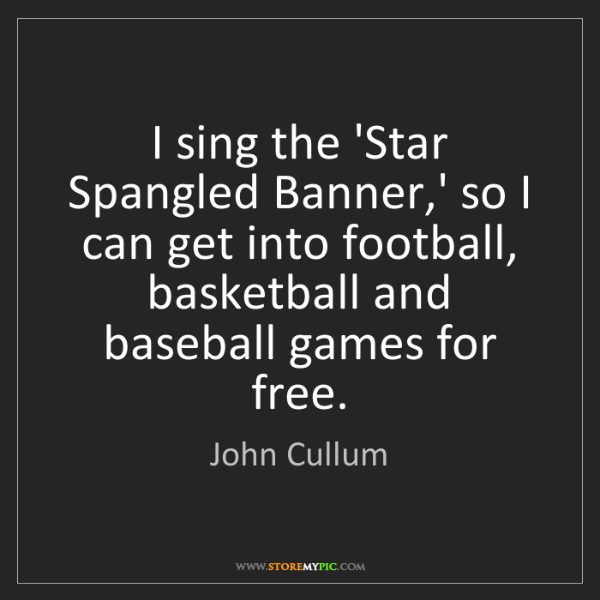 John Cullum: I sing the 'Star Spangled Banner,' so I can get into...