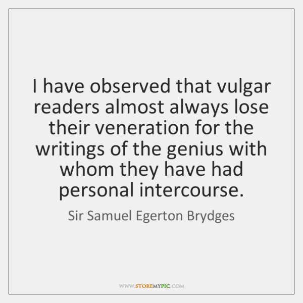 I have observed that vulgar readers almost always lose their veneration for ...