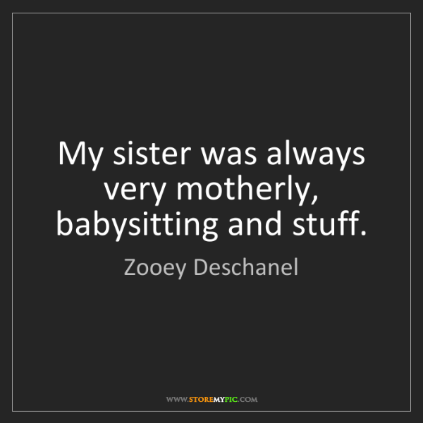Zooey Deschanel: My sister was always very motherly, babysitting and stuff.
