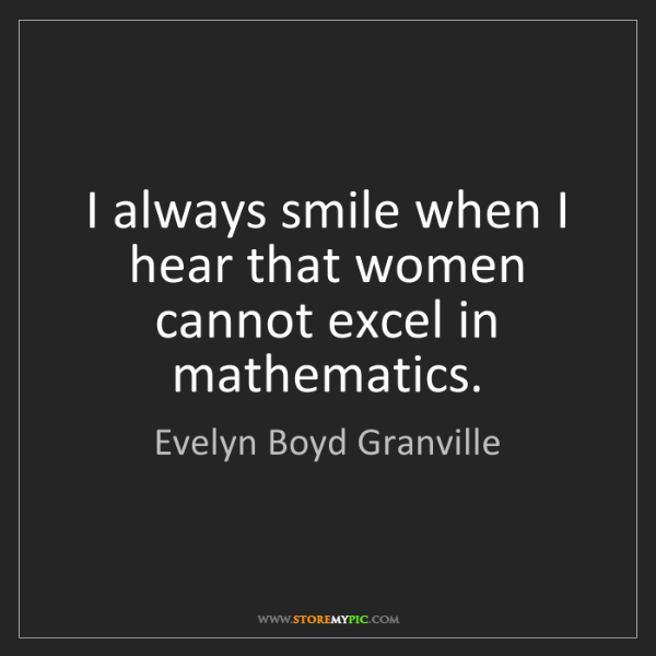 Evelyn Boyd Granville: I always smile when I hear that women cannot excel in...