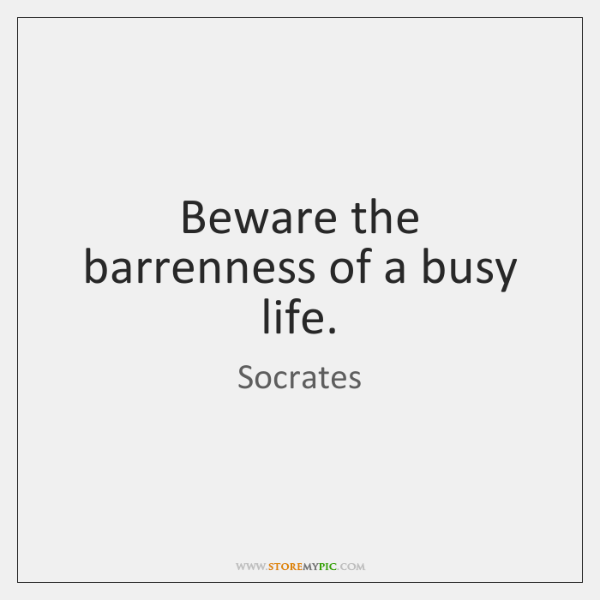 Beware The Barrenness Of A Busy Life Storemypic