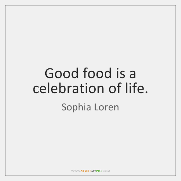 Good food is a celebration of life.