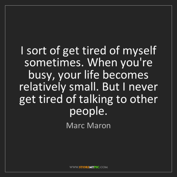 Marc Maron: I sort of get tired of myself sometimes. When you're...