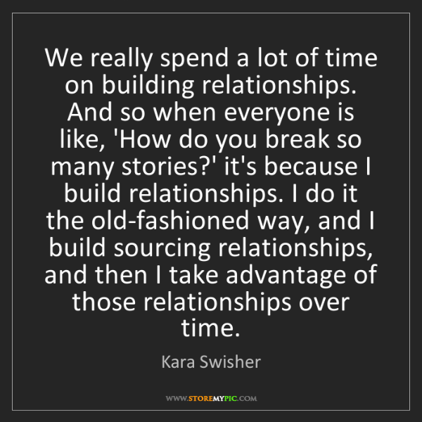 Kara Swisher: We really spend a lot of time on building relationships....