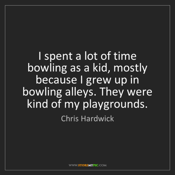 Chris Hardwick: I spent a lot of time bowling as a kid, mostly because...