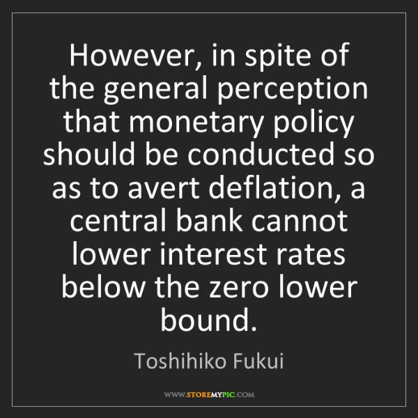 Toshihiko Fukui: However, in spite of the general perception that monetary...