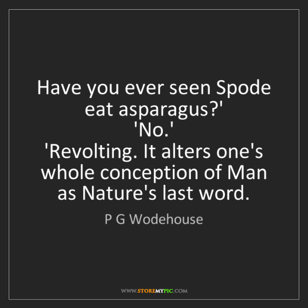 P G Wodehouse: Have you ever seen Spode eat asparagus?'   'No.'   'Revolting....