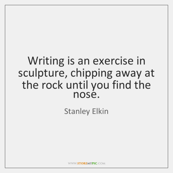 Writing is an exercise in sculpture, chipping away at the rock until ...