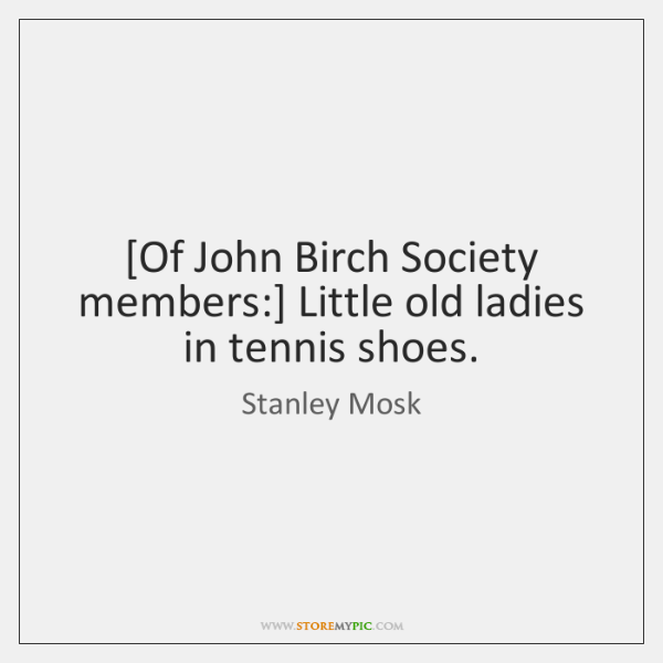 [Of John Birch Society members:] Little old ladies in tennis shoes.