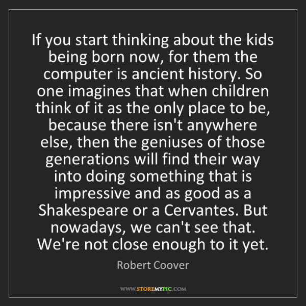 Robert Coover: If you start thinking about the kids being born now,...