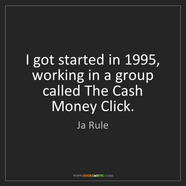 Ja Rule: I got started in 1995, working in a group called The...