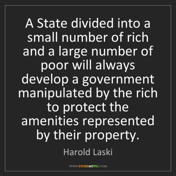 Harold Laski: A State divided into a small number of rich and a large...
