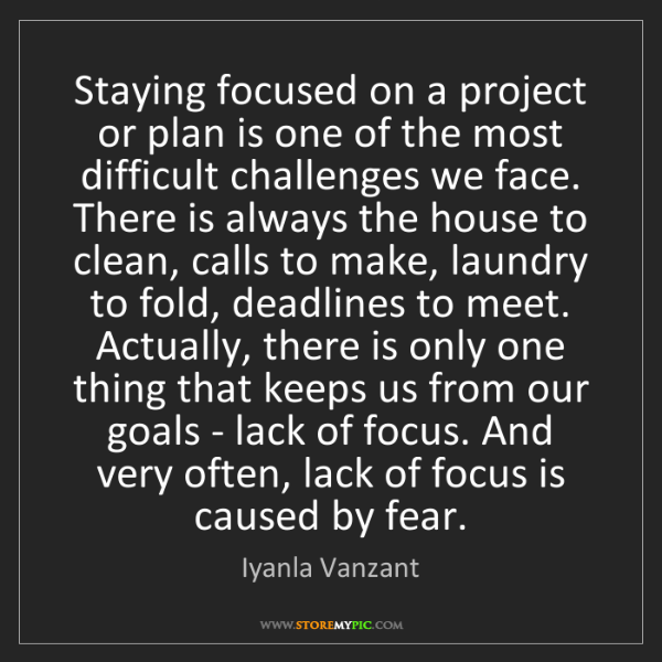 Iyanla Vanzant: Staying focused on a project or plan is one of the most...