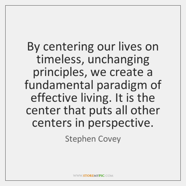 By centering our lives on timeless, unchanging principles, we create a fundamental ...