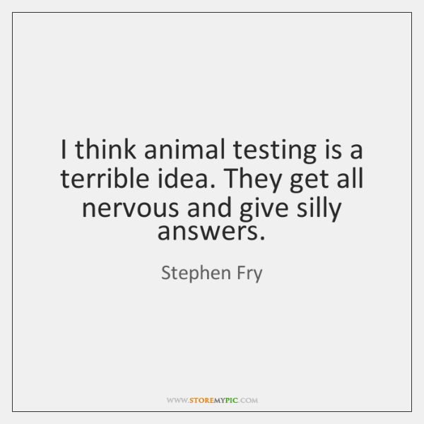 I think animal testing is a terrible idea. They get all nervous ...