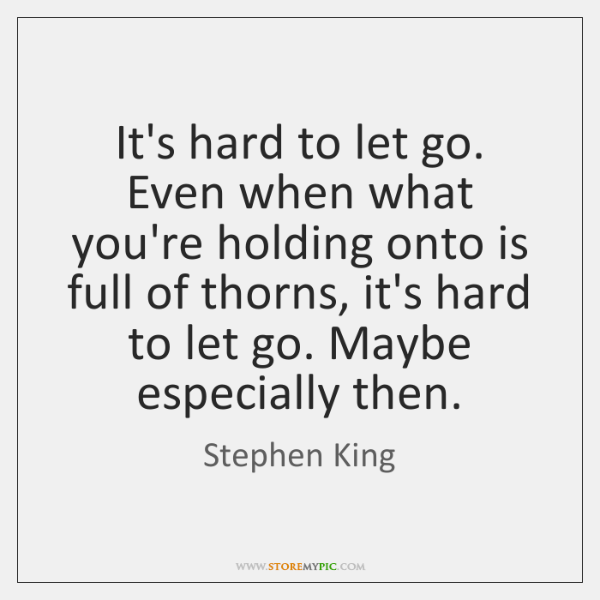 Its Hard To Let Go Even When What Youre Holding Onto Is