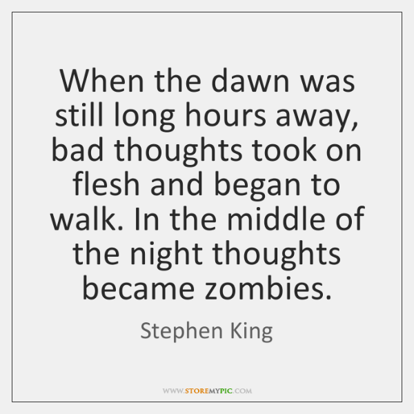 When the dawn was still long hours away, bad thoughts took on ...