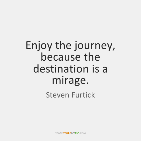 Enjoy the journey, because the destination is a mirage.