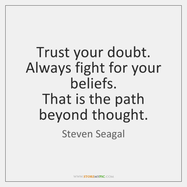 Trust your doubt. Always fight for your beliefs.   That is the path ...
