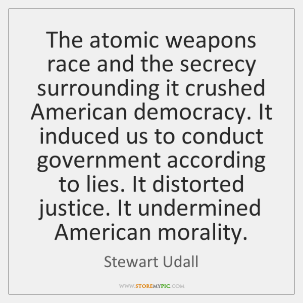 The atomic weapons race and the secrecy surrounding it crushed American democracy. ...