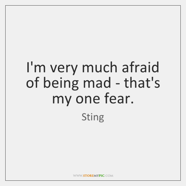 I'm very much afraid of being mad - that's my one fear.