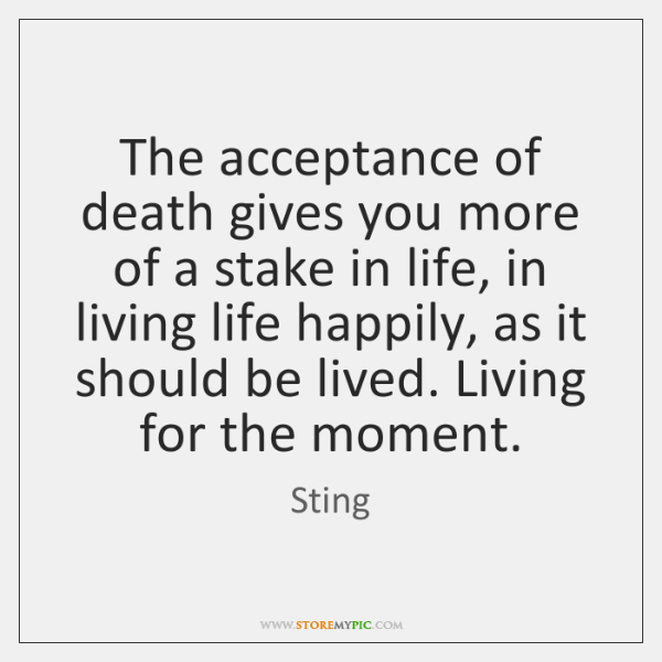 The acceptance of death gives you more of a stake in life, ...