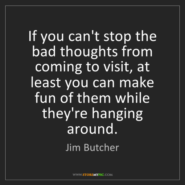 Jim Butcher: If you can't stop the bad thoughts from coming to visit,...