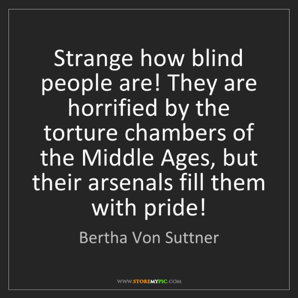 Bertha Von Suttner: Strange how blind people are! They are horrified by the...