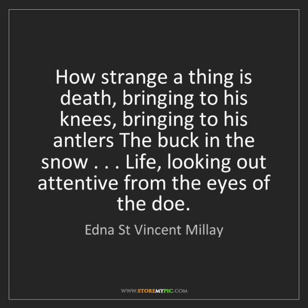Edna St Vincent Millay: How strange a thing is death, bringing to his knees,...