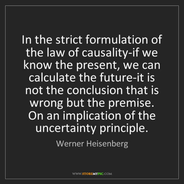 Werner Heisenberg: In the strict formulation of the law of causality-if...