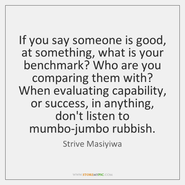 If you say someone is good, at something, what is your benchmark? ...