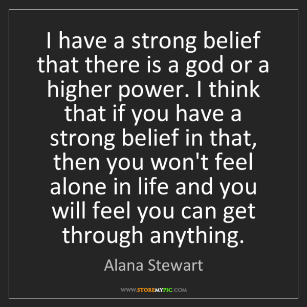 Alana Stewart: I have a strong belief that there is a god or a higher...