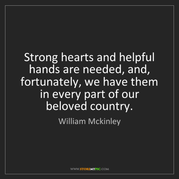 William Mckinley: Strong hearts and helpful hands are needed, and, fortunately,...