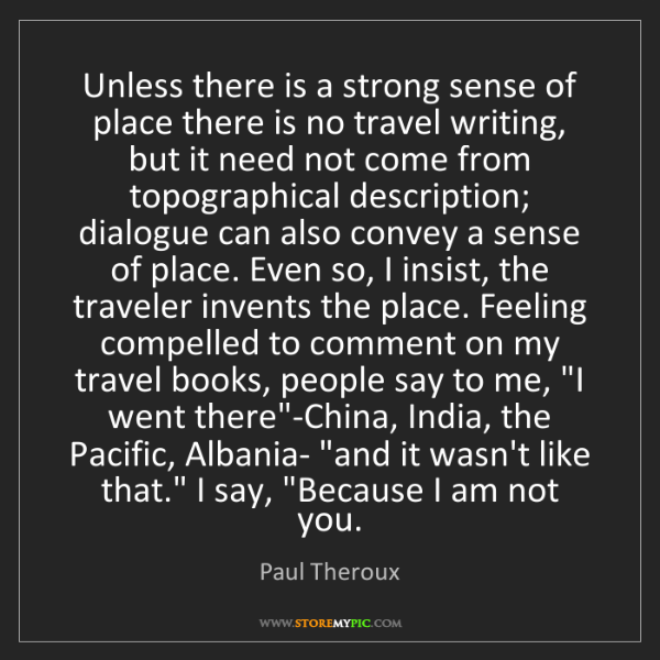 Paul Theroux: Unless there is a strong sense of place there is no travel...