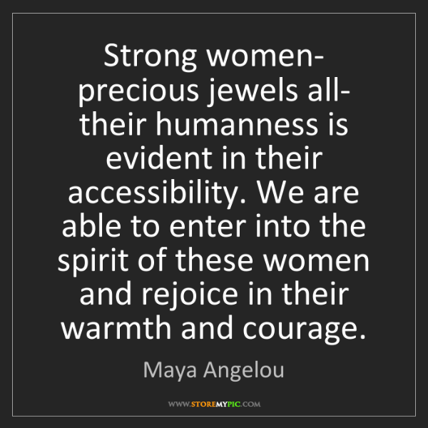 Maya Angelou: Strong women- precious jewels all- their humanness is...