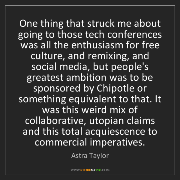 Astra Taylor: One thing that struck me about going to those tech conferences...