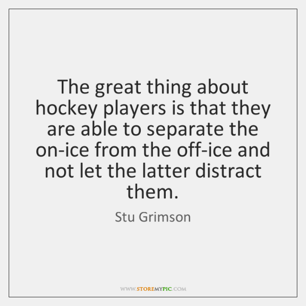 The great thing about hockey players is that they are able to ...