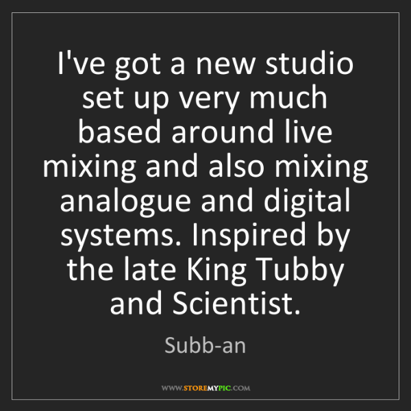 Subb-an: I've got a new studio set up very much based around live...