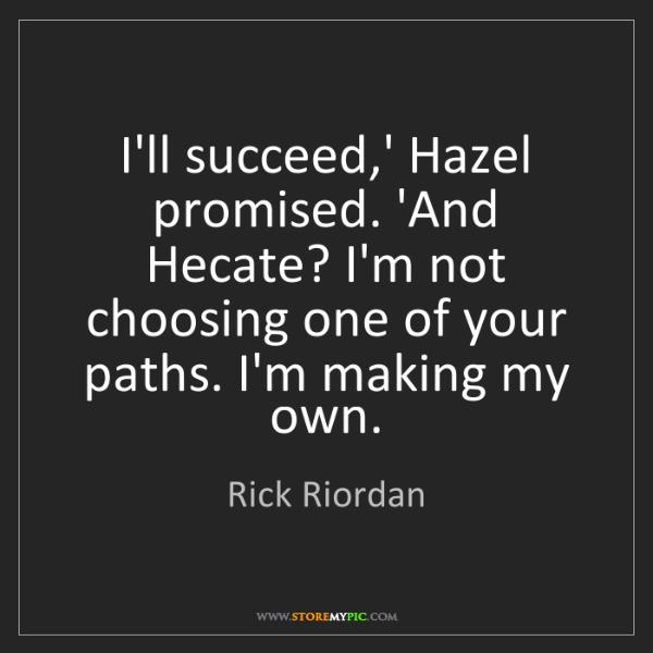 Rick Riordan: I'll succeed,' Hazel promised. 'And Hecate? I'm not choosing...