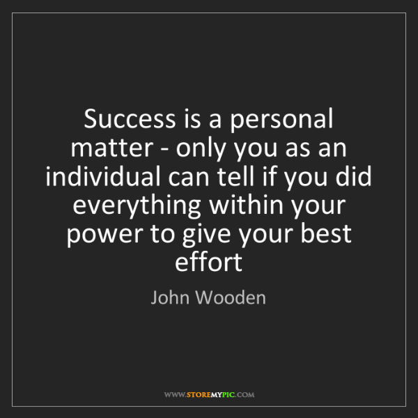 John Wooden: Success is a personal matter - only you as an individual...