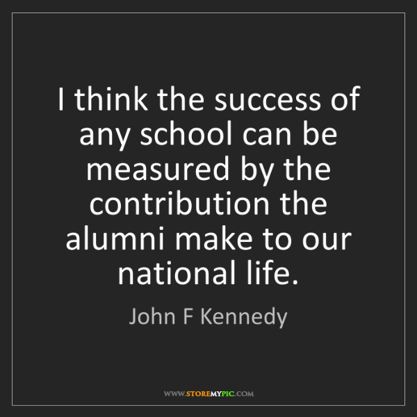 John F Kennedy: I think the success of any school can be measured by...